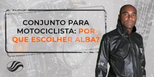 Conjunto para motociclista: por que escolher Alba?